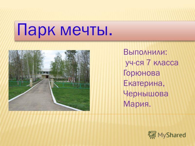 Парк мечты. Выполнили: уч-ся 7 класса Горюнова Екатерина, Чернышова Мария.