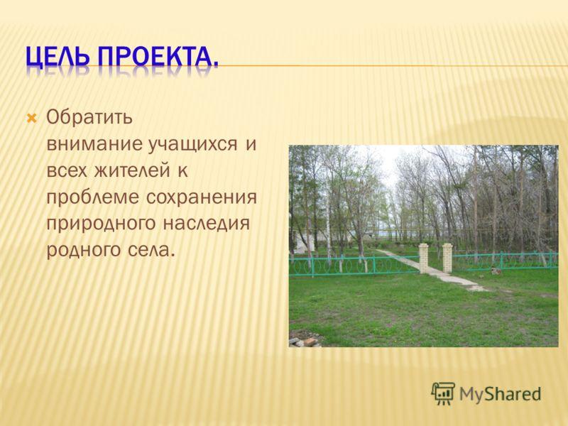 Обратить внимание учащихся и всех жителей к проблеме сохранения природного наследия родного села.