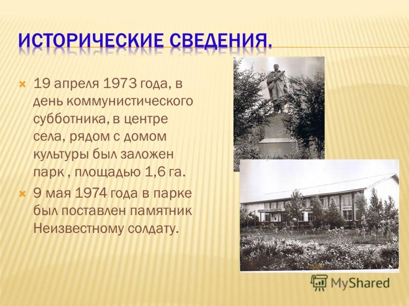 19 апреля 1973 года, в день коммунистического субботника, в центре села, рядом с домом культуры был заложен парк, площадью 1,6 га. 9 мая 1974 года в парке был поставлен памятник Неизвестному солдату.