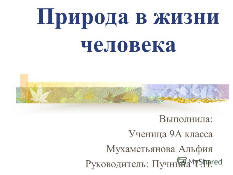 Природа в жизни человека Выполнила: Ученица 9А класса Мухаметьянова Альфия Руководитель: Пучнина Т.П.