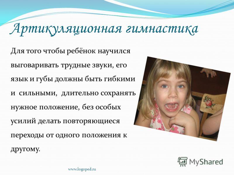 Артикуляционная гимнастика Для того чтобы ребёнок научился выговаривать трудные звуки, его язык и губы должны быть гибкими и сильными, длительно сохранять нужное положение, без особых усилий делать повторяющиеся переходы от одного положения к другому