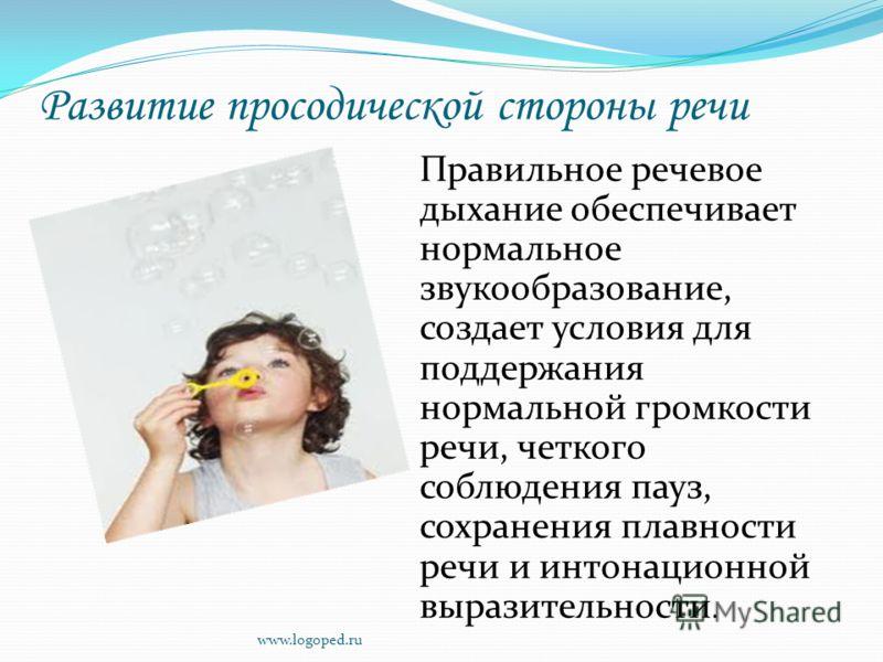 Развитие просодической стороны речи Правильное речевое дыхание обеспечивает нормальное звукообразование, создает условия для поддержания нормальной громкости речи, четкого соблюдения пауз, сохранения плавности речи и интонационной выразительности. ww