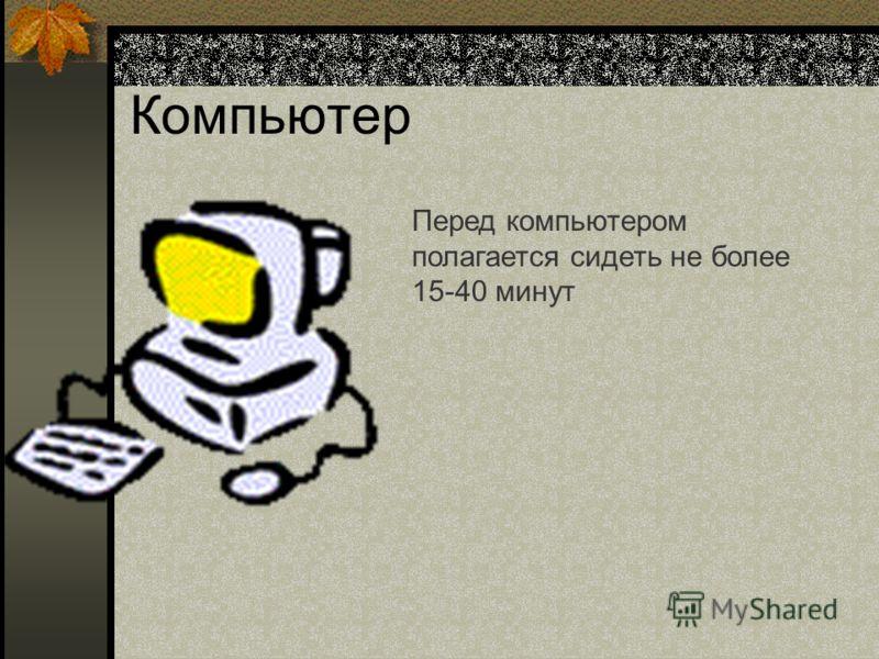 Компьютер Перед компьютером полагается сидеть не более 15-40 минут