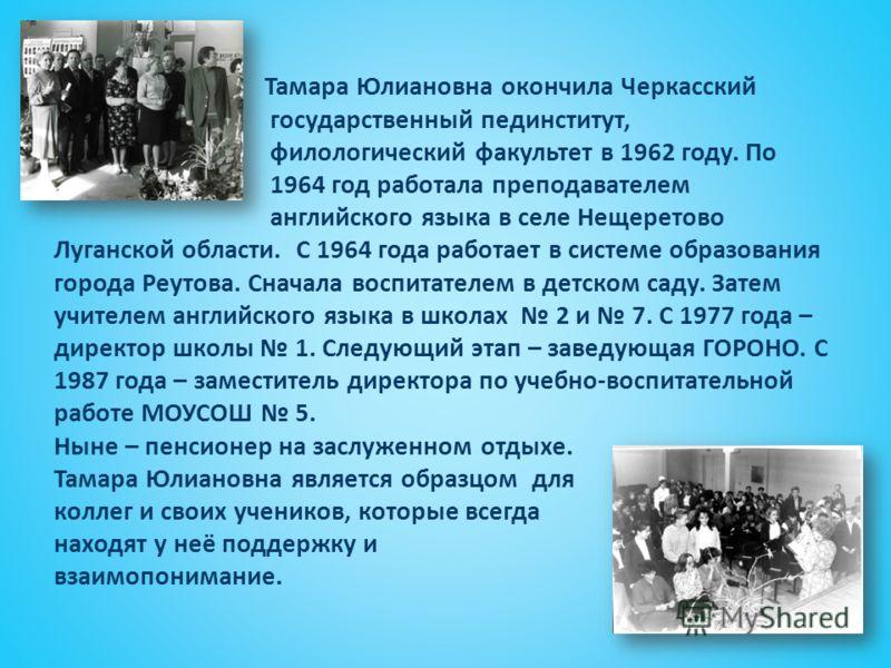 Тамара Юлиановна окончила Черкасский государственный пединститут, филологический факультет в 1962 году. По 1964 год работала преподавателем английского языка в селе Нещеретово Луганской области. С 1964 года работает в системе образования города Реуто