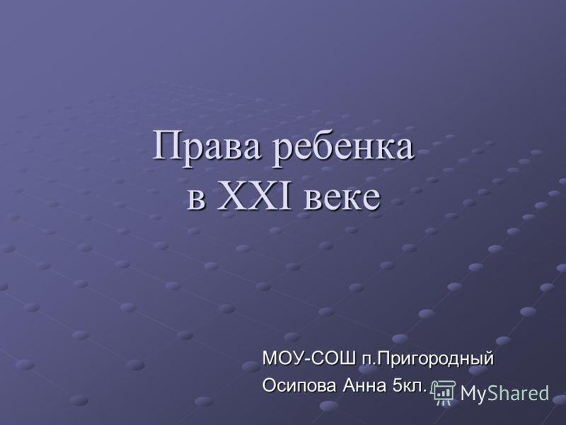 Права ребенка в XXI веке МОУ-СОШ п.Пригородный Осипова Анна 5кл.