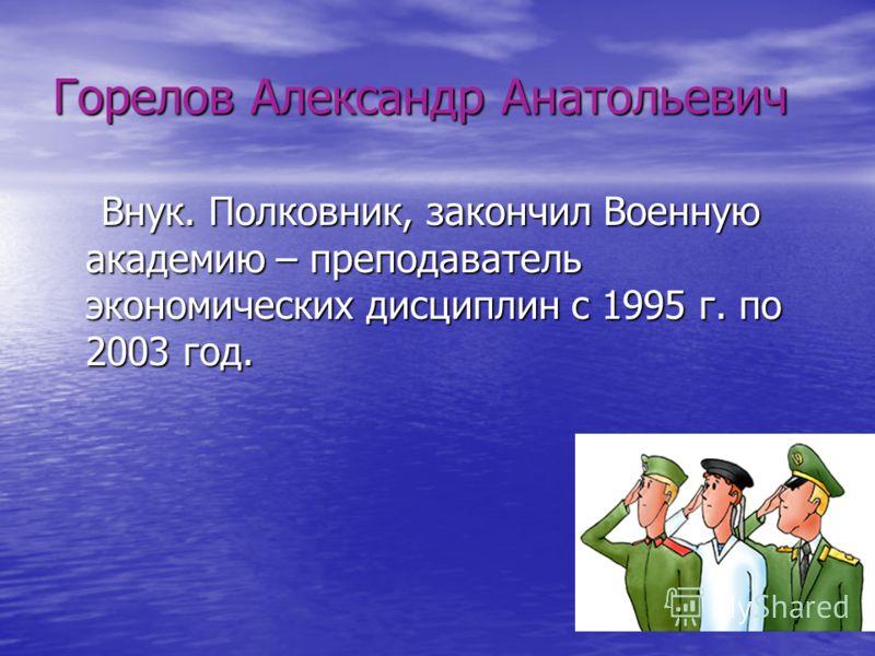 Горелов Александр Анатольевич Внук. Полковник, закончил Военную академию – преподаватель экономических дисциплин с 1995 г. по 2003 год.