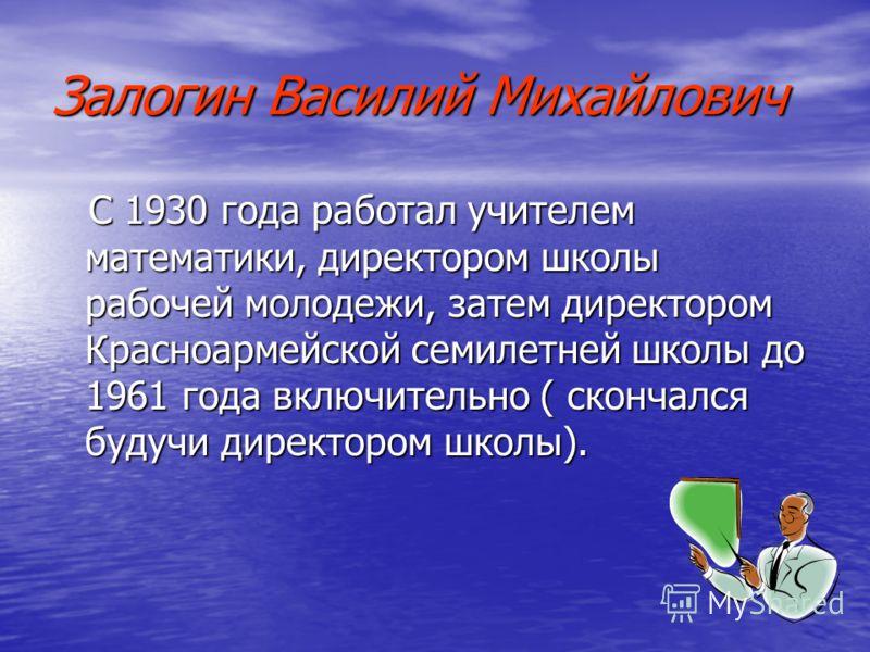 Залогин Василий Михайлович С 1930 года работал учителем математики, директором школы рабочей молодежи, затем директором Красноармейской семилетней школы до 1961 года включительно ( скончался будучи директором школы).
