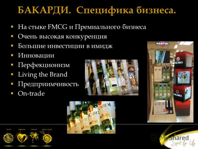 БАКАРДИ. Специфика бизнеса. На стыке FMCG и Премиального бизнеса Очень высокая конкуренция Большие инвестиции в имидж Инновации Перфекционизм Living the Brand Предприимчивость On-trade