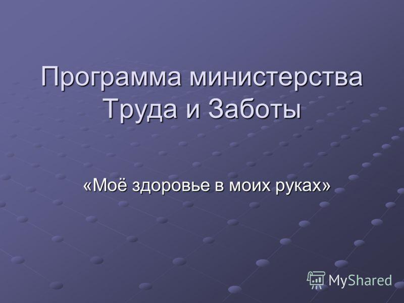 Программа министерства Труда и Заботы «Моё здоровье в моих руках» «Моё здоровье в моих руках»