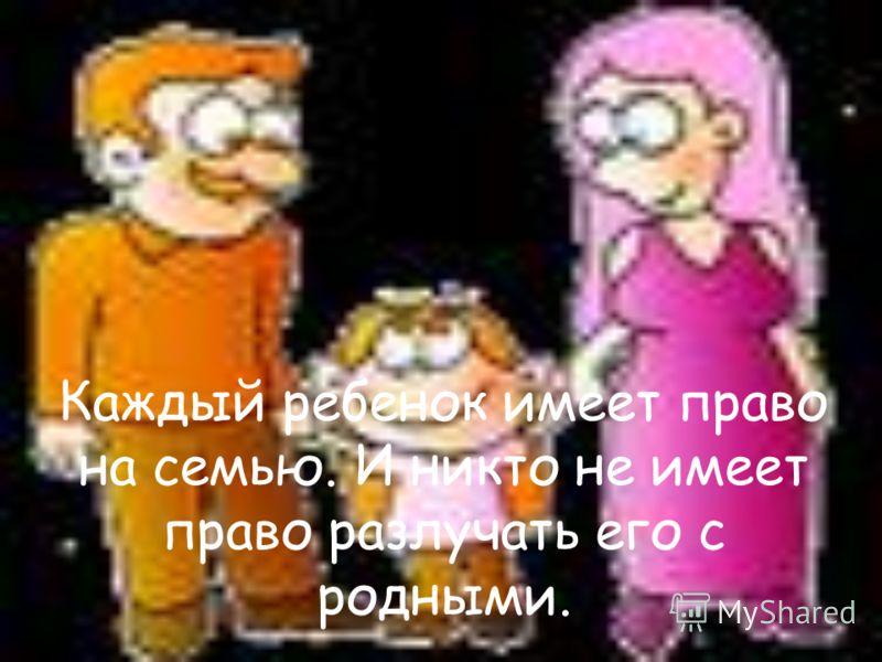 Каждый ребенок имеет право на семью. И никто не имеет право разлучать его с родными.