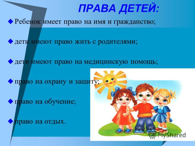 ПРАВА ДЕТЕЙ: Ребенок имеет право на имя и гражданство; дети имеют право жить с родителями; дети имеют право на медицинскую помощь; право на охрану и защиту; право на обучение; право на отдых.