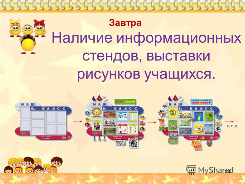 Завтра Наличие информационных стендов, выставки рисунков учащихся. 24