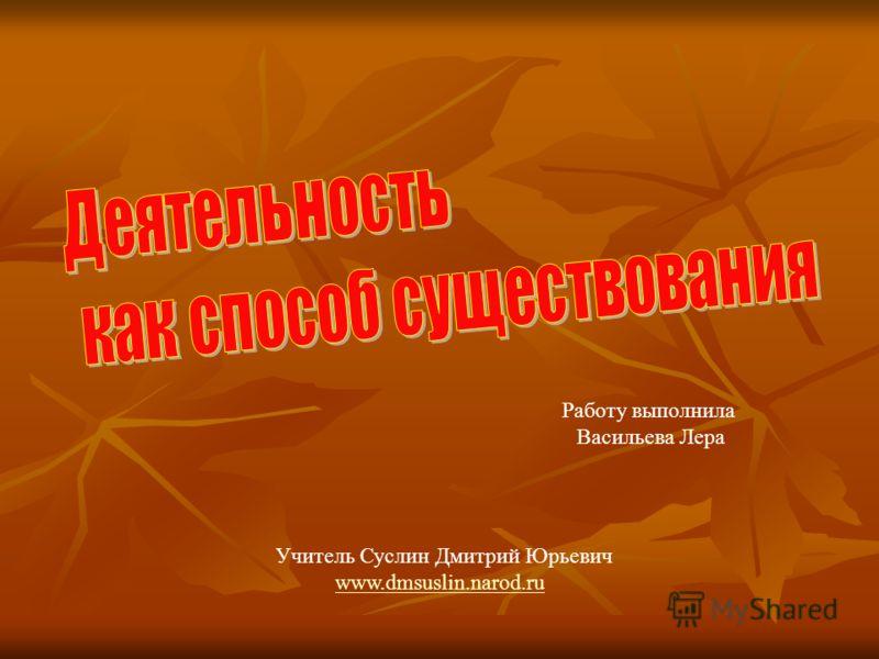 Учитель Суслин Дмитрий Юрьевич www.dmsuslin.narod.ru Работу выполнила Васильева Лера