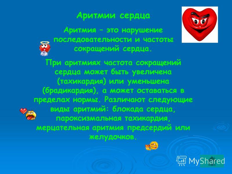 Аритмии сердца Аритмия – это нарушение последовательности и частоты сокращений сердца. При аритмиях частота сокращений сердца может быть увеличена (тахикардия) или уменьшена (брадикардия), а может оставаться в пределах нормы. Различают следующие виды