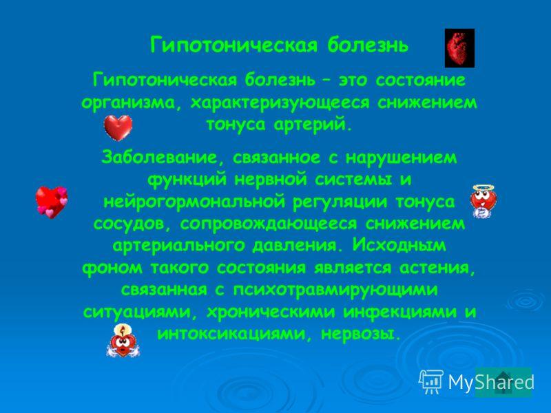 Гипотоническая болезнь Гипотоническая болезнь – это состояние организма, характеризующееся снижением тонуса артерий. Заболевание, связанное с нарушением функций нервной системы и нейрогормональной регуляции тонуса сосудов, сопровождающееся снижением