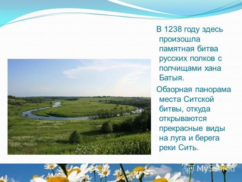 В 1238 году здесь произошла памятная битва русских полков с полчищами хана Батыя. Обзорная панорама места Ситской битвы, откуда открываются прекрасные виды на луга и берега реки Сить.