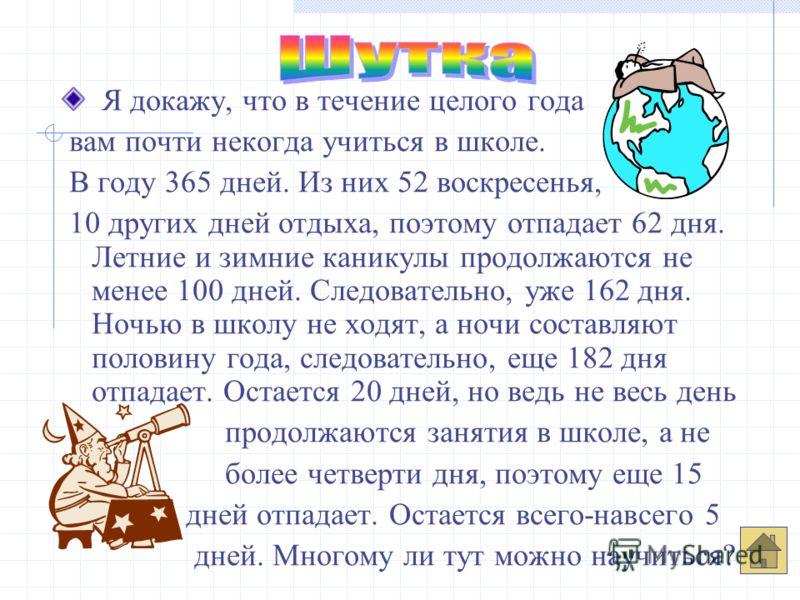 Я докажу, что в течение целого года вам почти некогда учиться в школе. В году 365 дней. Из них 52 воскресенья, 10 других дней отдыха, поэтому отпадает 62 дня. Летние и зимние каникулы продолжаются не менее 100 дней. Следовательно, уже 162 дня. Ночью