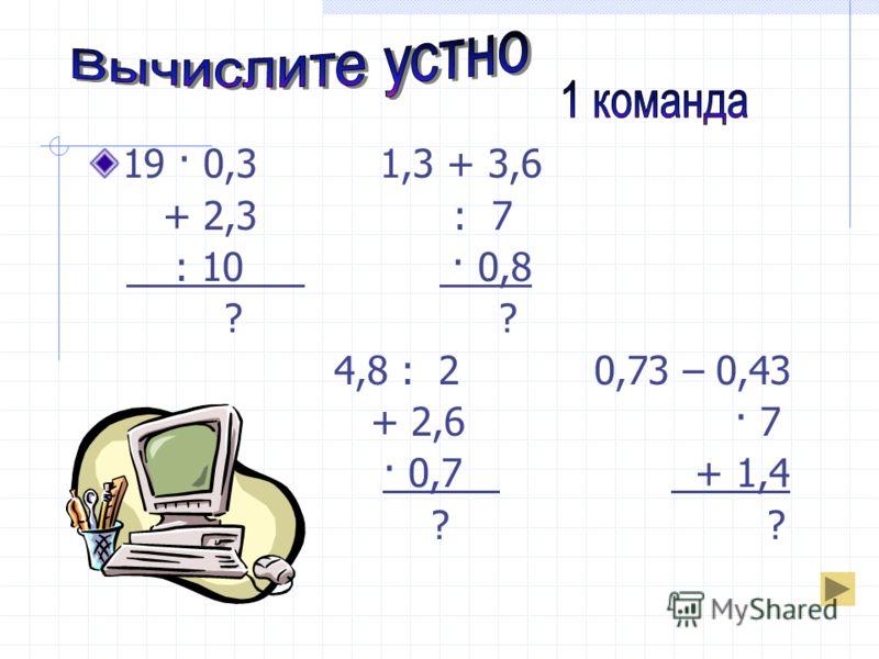 19 · 0,3 1,3 + 3,6 + 2,3 : 7 : 10 · 0,8 ? ? 4,8 : 2 0,73 – 0,43 + 2,6 · 7 · 0,7 + 1,4 ? ?