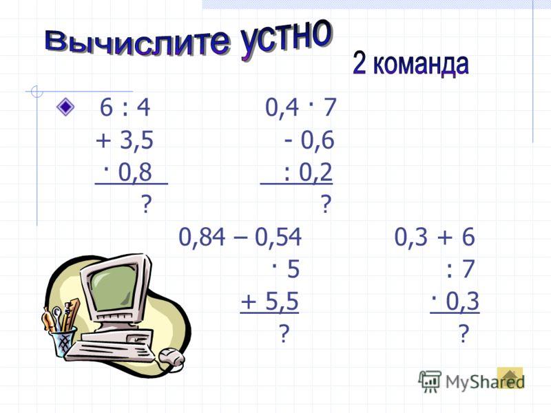 6 : 4 0,4 · 7 + 3,5 - 0,6 · 0,8 : 0,2 ? ? 0,84 – 0,54 0,3 + 6 · 5 : 7 + 5,5 · 0,3 ? ?
