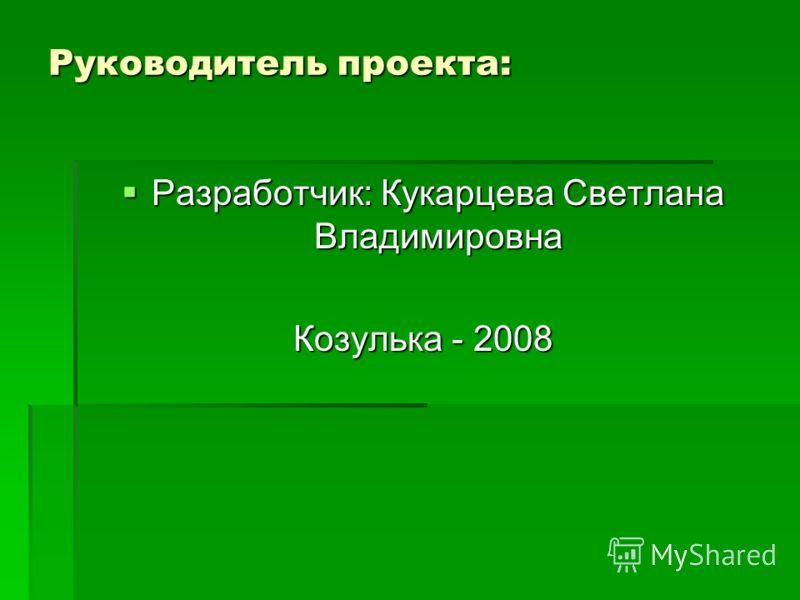 Руководитель проекта: Разработчик: Кукарцева Светлана Владимировна Разработчик: Кукарцева Светлана Владимировна Козулька - 2008