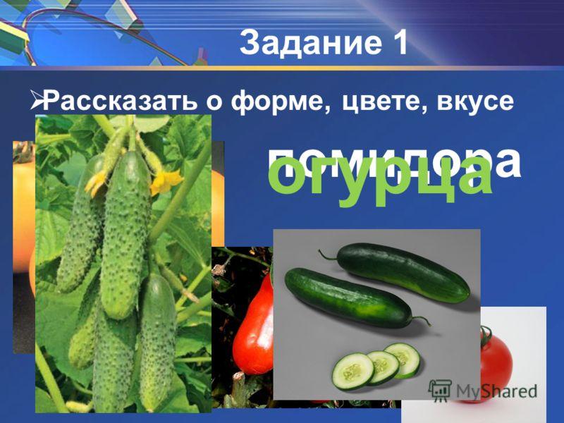 Рассказать о форме, цвете, вкусе Задание 1 помидора огурца