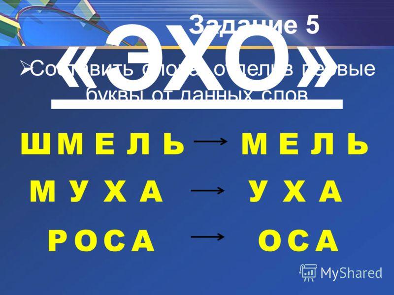 Задание 5 ШМЕЛЬ МУХА РОСА «ЭХО» Составить слова, отделив первые буквы от данных слов МЕЛЬ УХА ОСА