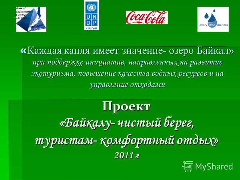 « Каждая капля имеет значение- озеро Байкал» при поддержке инициатив, направленных на развитие экотуризма, повышение качества водных ресурсов и на управление отходами с. Турка – 2011 г. Проект «Байкалу- чистый берег, туристам- комфортный отдых» 2011