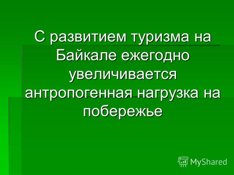 С развитием туризма на Байкале ежегодно увеличивается антропогенная нагрузка на побережье