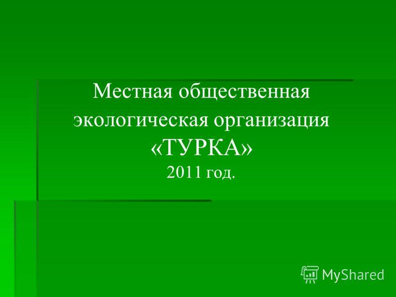 Местная общественная экологическая организация «ТУРКА» 2011 год.