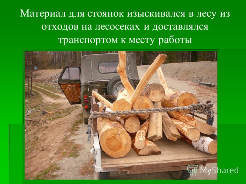 Материал для стоянок изыскивался в лесу из отходов на лесосеках и доставлялся транспортом к месту работы