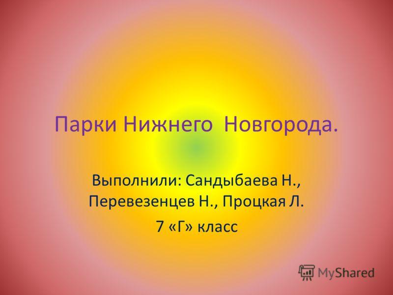 Парки Нижнего Новгорода. Выполнили: Сандыбаева Н., Перевезенцев Н., Процкая Л. 7 «Г» класс