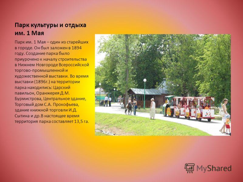 Парк культуры и отдыха им. 1 Мая Парк им. 1 Мая – один из старейших в городе. Он был заложен в 1894 году. Создание парка было приурочено к началу строительства в Нижнем Новгороде Всероссийской торгово-промышленной и художественной выставки. Во время