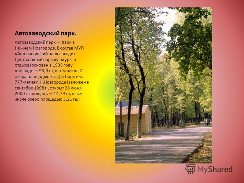 Автозаводский парк. Автозаводский парк парк в Нижнем Новгороде. В состав МУП «Автозаводский парк» входит Центральный парк культуры и отдыха (основан в 1935 году площадь 93,9 га, в том числе 2 озера площадью 5 га;) и Парк им. 777-летия г. Н.Новгорода