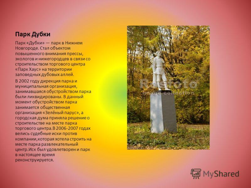 Парк Дубки Парк «Дубки» парк в Нижнем Новгороде. Стал объектом повышенного внимания прессы, экологов и нижегородцев в связи со строительством торгового центра «Парк Хаус» на территории заповедных дубовых аллей. В 2002 году дирекция парка и муниципаль