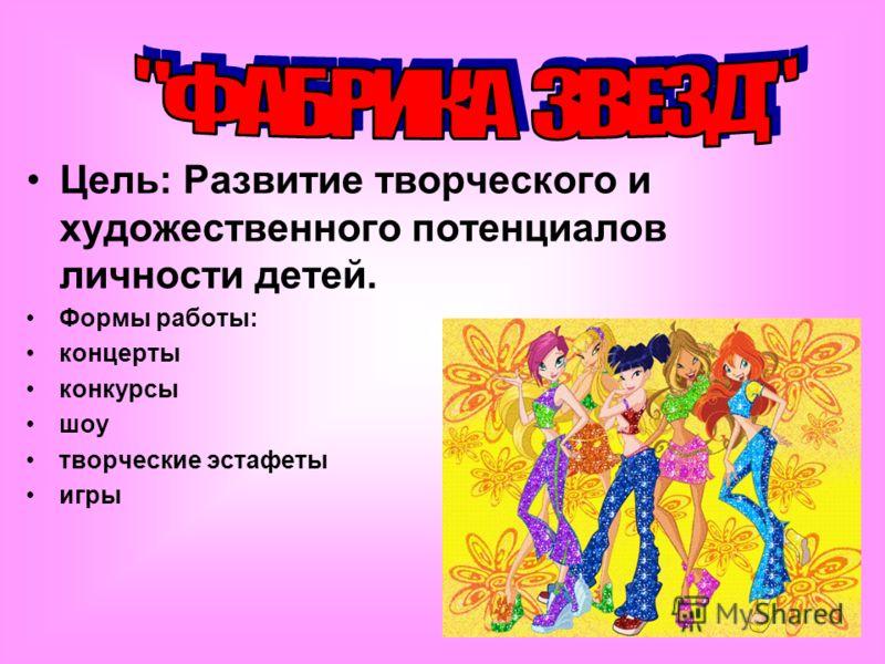 Цель: Развитие творческого и художественного потенциалов личности детей. Формы работы: концерты конкурсы шоу творческие эстафеты игры