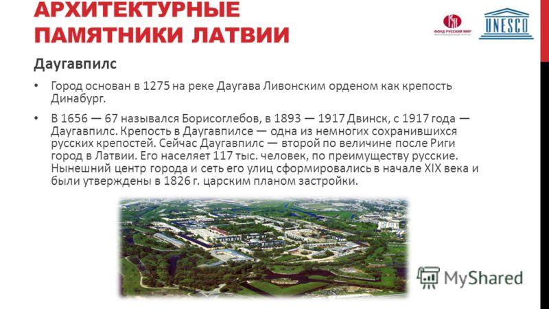 АРХИТЕКТУРНЫЕ ПАМЯТНИКИ ЛАТВИИ Даугавпилс Город основан в 1275 на реке Даугава Ливонским орденом как крепость Динабург. В 1656 67 назывался Борисоглебов, в 1893 1917 Двинск, с 1917 года Даугавпилс. Крепость в Даугавпилсе одна из немногих сохранившихс
