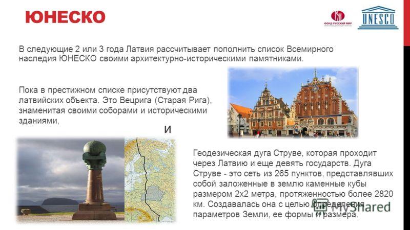 ЮНЕСКО В следующие 2 или 3 года Латвия рассчитывает пополнить список Всемирного наследия ЮНЕСКО своими архитектурно-историческими памятниками. Пока в престижном списке присутствуют два латвийских объекта. Это Вецрига (Старая Рига), знаменитая своими