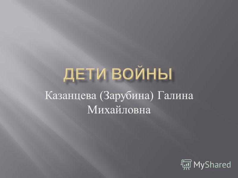 Казанцева ( Зарубина ) Галина Михайловна