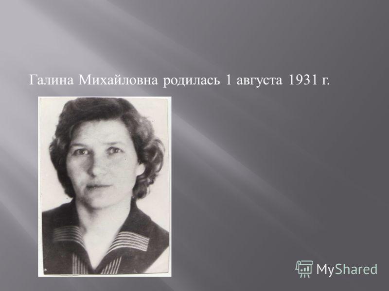 Галина Михайловна родилась 1 августа 1931 г.