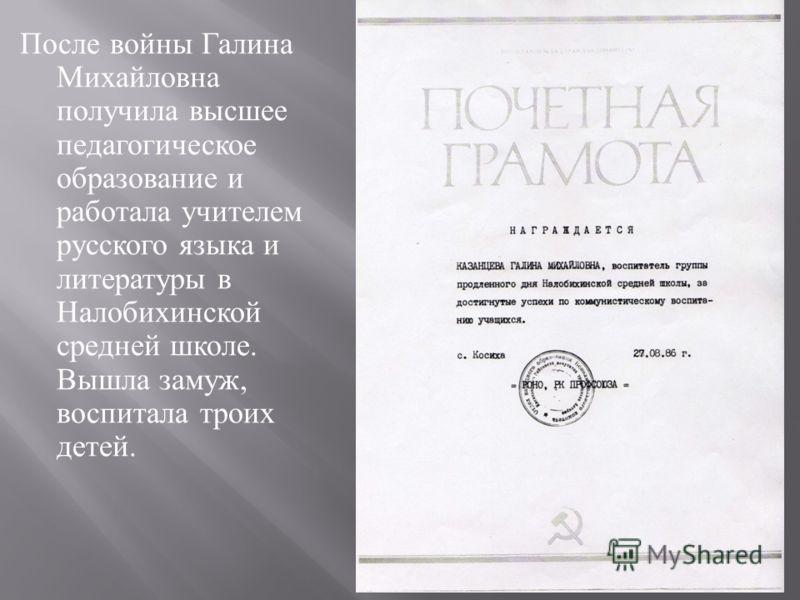 После войны Галина Михайловна получила высшее педагогическое образование и работала учителем русского языка и литературы в Налобихинской средней школе. Вышла замуж, воспитала троих детей.