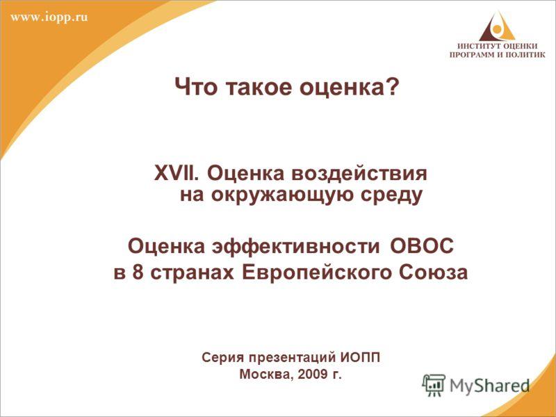 Что такое оценка? XVII. Оценка воздействия на окружающую среду Оценка эффективности ОВОС в 8 странах Европейского Союза Серия презентаций ИОПП Москва, 2009 г.