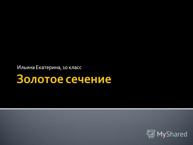 Золотое сечение Ильина Екатерина, 10 класс