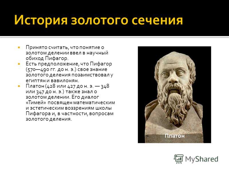 Принято считать, что понятие о золотом делении ввел в научный обиход Пифагор. Есть предположение, что Пифагор (570490 гг. до н. э.) свое знание золотого деления позаимствовал у египтян и вавилонян. Платон (428 или 427 до н. э. 348 или 347 до н. э.) т