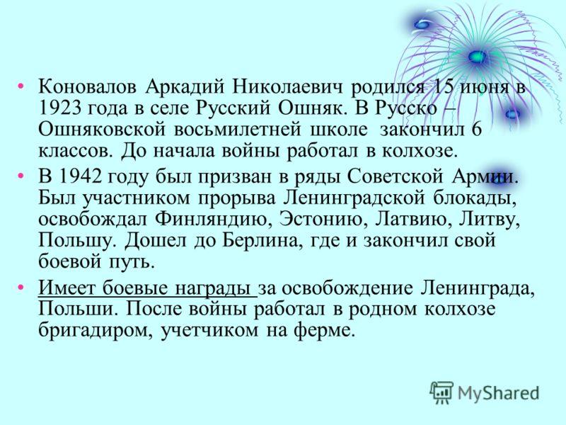 Коновалов Аркадий Николаевич родился 15 июня в 1923 года в селе Русский Ошняк. В Русско – Ошняковской восьмилетней школе закончил 6 классов. До начала войны работал в колхозе. В 1942 году был призван в ряды Советской Армии. Был участником прорыва Лен