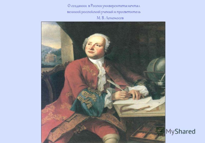 О создании в России университета мечтал великий российский ученый и просветитель М. В. Ломоносов