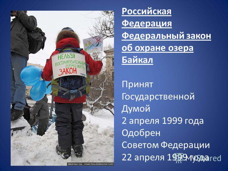 Российская Федерация Федеральный закон об охране озера Байкал Принят Государственной Думой 2 апреля 1999 года Одобрен Советом Федерации 22 апреля 1999 года