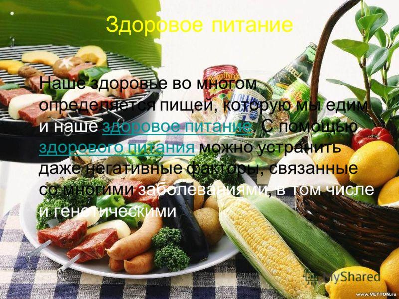 Здоровое питание Наше здоровье во многом определяется пищей, которую мы едим и наше здоровое питание. С помощью здорового питания можно устранить даже негативные факторы, связанные со многими заболеваниями, в том числе и генетическимиздоровое питание