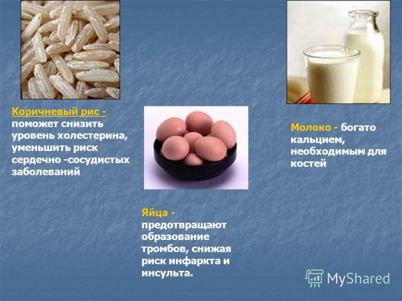 Коричневый рис - поможет снизить уровень холестерина, уменьшить риск сердечно -сосудистых заболеваний Яйца - предотвращают образование тромбов, снижая риск инфаркта и инсульта. Молоко - богато кальцием, необходимым для костей