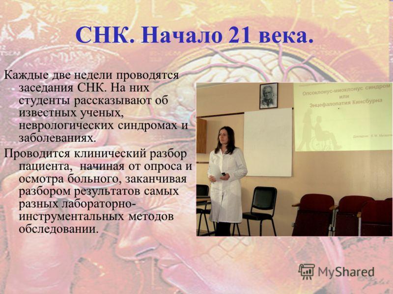 СНК. Начало 21 века. Каждые две недели проводятся заседания СНК. На них студенты рассказывают об известных ученых, неврологических синдромах и заболеваниях. Проводится клинический разбор пациента, начиная от опроса и осмотра больного, заканчивая разб
