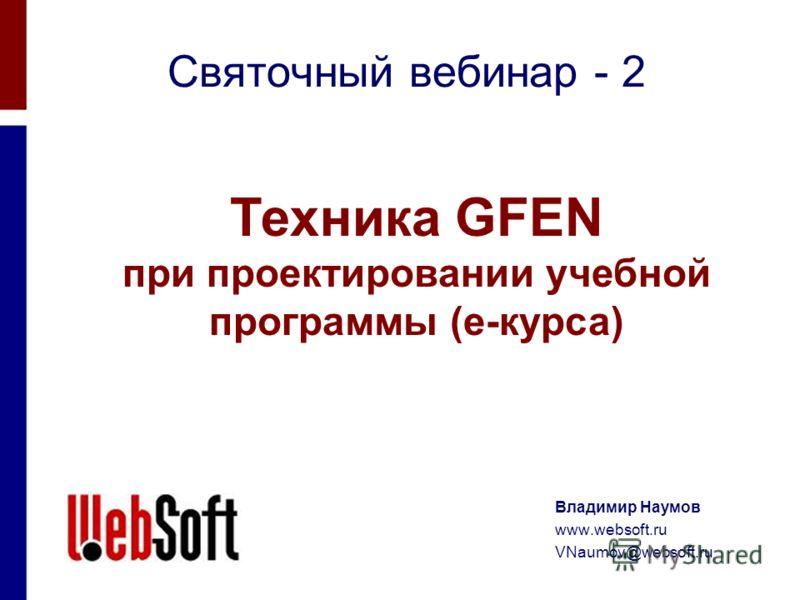Святочный вебинар - 2 Техника GFEN при проектировании учебной программы (е-курса) Владимир Наумов www.websoft.ru VNaumov@websoft.ru